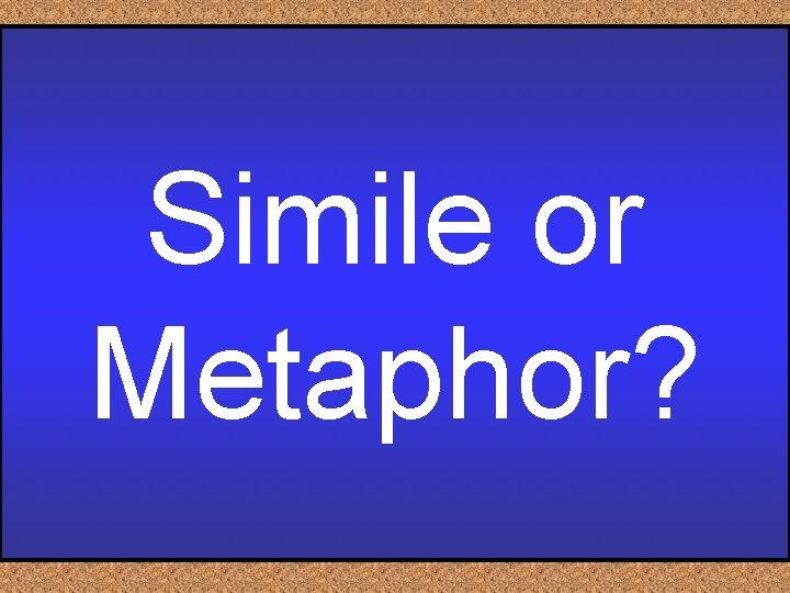 Simile or Metaphor?