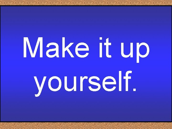 Make it up yourself.
