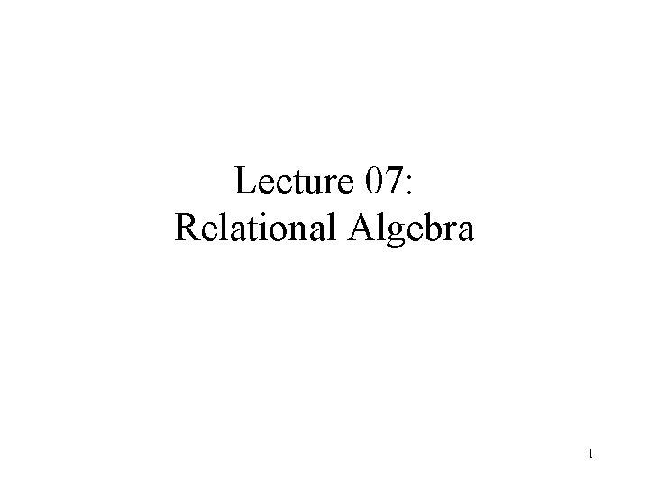 Lecture 07: Relational Algebra 1