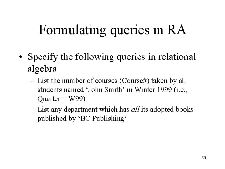 Formulating queries in RA • Specify the following queries in relational algebra – List