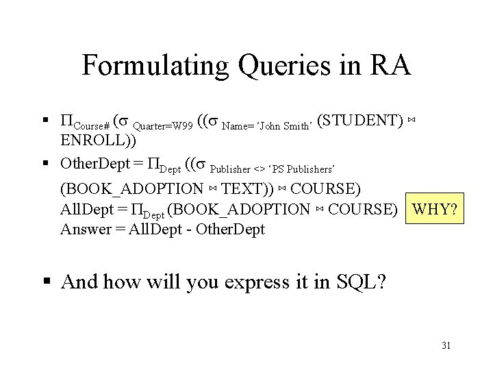 Formulating Queries in RA § PCourse# (s Quarter=W 99 ((s Name= 'John Smith' (STUDENT)