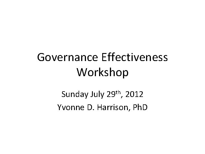 Governance Effectiveness Workshop Sunday July 29 th, 2012 Yvonne D. Harrison, Ph. D