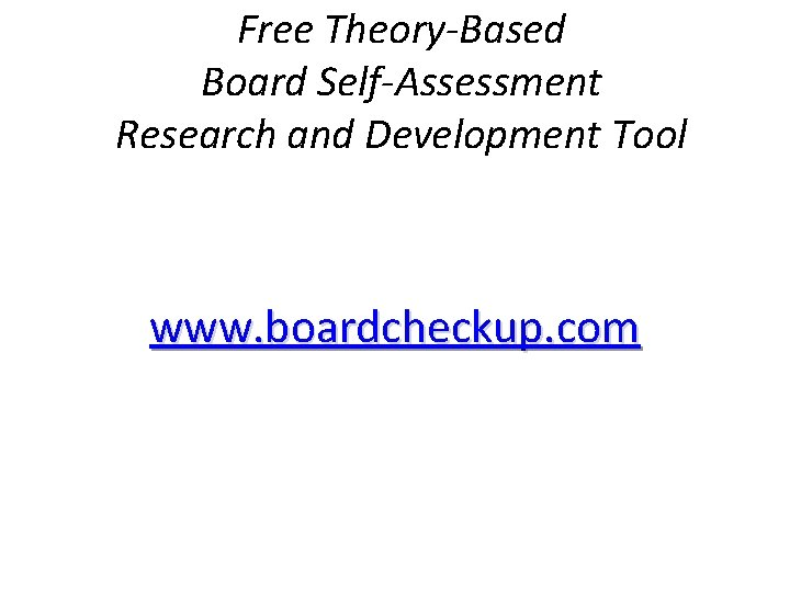 Free Theory-Based Board Self-Assessment Research and Development Tool www. boardcheckup. com