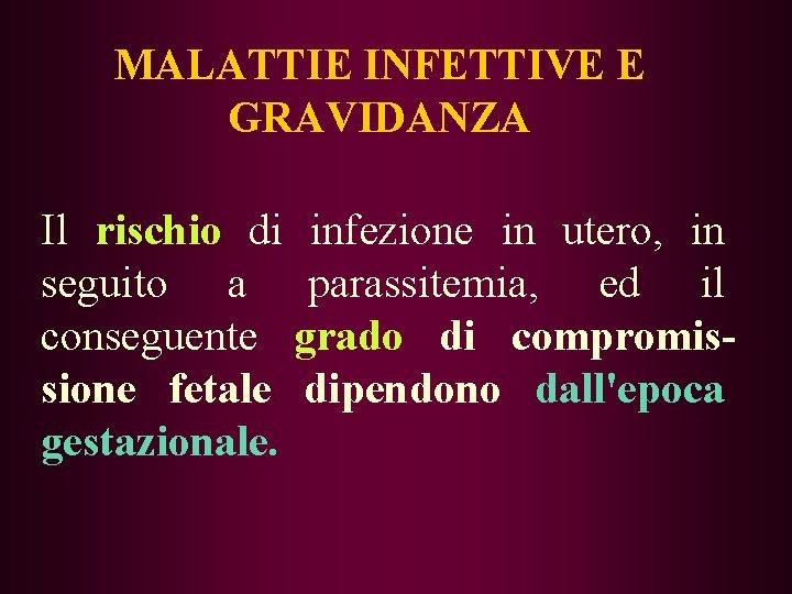 MALATTIE INFETTIVE E GRAVIDANZA Il rischio di infezione in utero, in seguito a parassitemia,