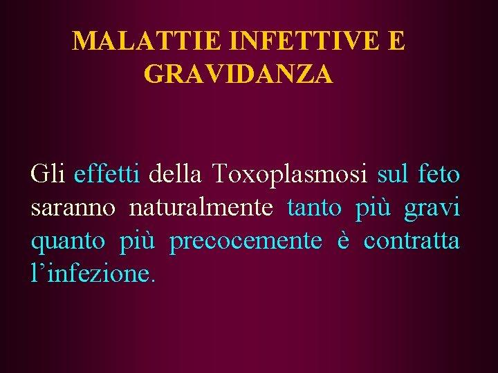 MALATTIE INFETTIVE E GRAVIDANZA Gli effetti della Toxoplasmosi sul feto saranno naturalmente tanto più