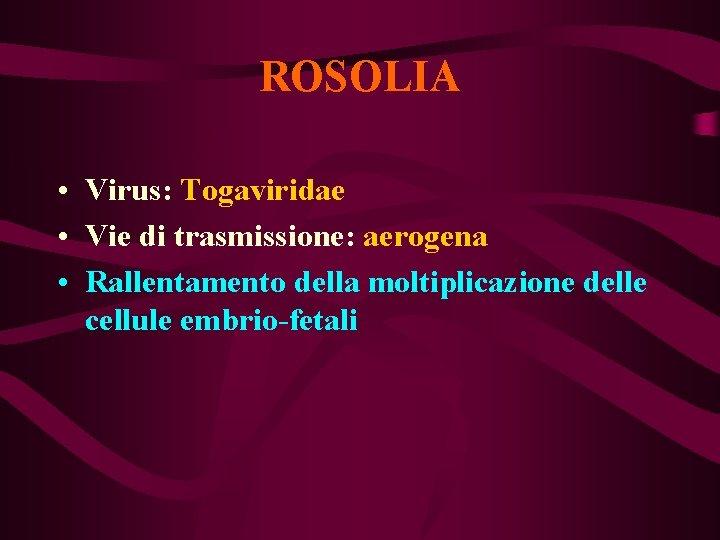 ROSOLIA • Virus: Togaviridae • Vie di trasmissione: aerogena • Rallentamento della moltiplicazione delle