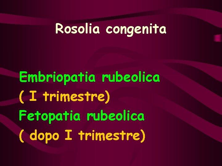 Rosolia congenita Embriopatia rubeolica ( I trimestre) Fetopatia rubeolica ( dopo I trimestre)