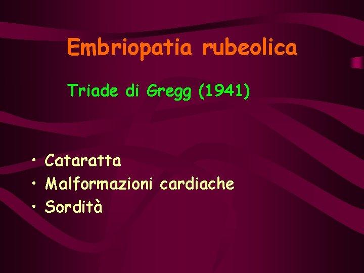 Embriopatia rubeolica Triade di Gregg (1941) • Cataratta • Malformazioni cardiache • Sordità