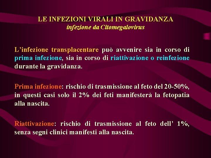 LE INFEZIONI VIRALI IN GRAVIDANZA infezione da Citomegalovirus L'infezione transplacentare può avvenire sia in
