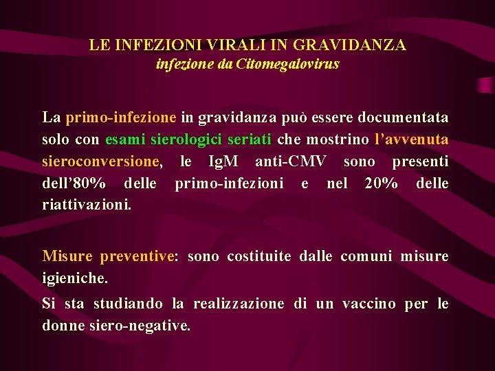 LE INFEZIONI VIRALI IN GRAVIDANZA infezione da Citomegalovirus La primo-infezione in gravidanza può essere