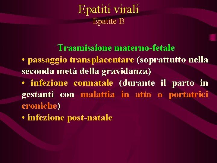 Epatiti virali Epatite B Trasmissione materno-fetale • passaggio transplacentare (soprattutto nella seconda metà della