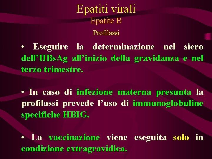 Epatiti virali Epatite B Profilassi • Eseguire la determinazione nel siero dell'HBs. Ag all'inizio