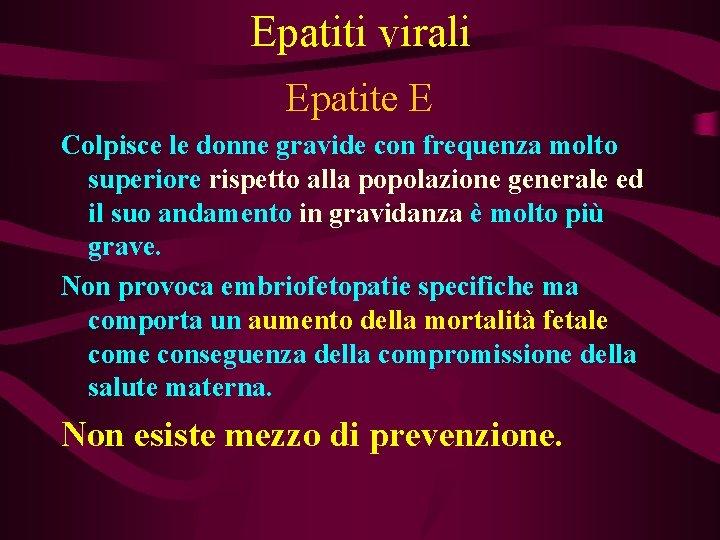 Epatiti virali Epatite E Colpisce le donne gravide con frequenza molto superiore rispetto alla