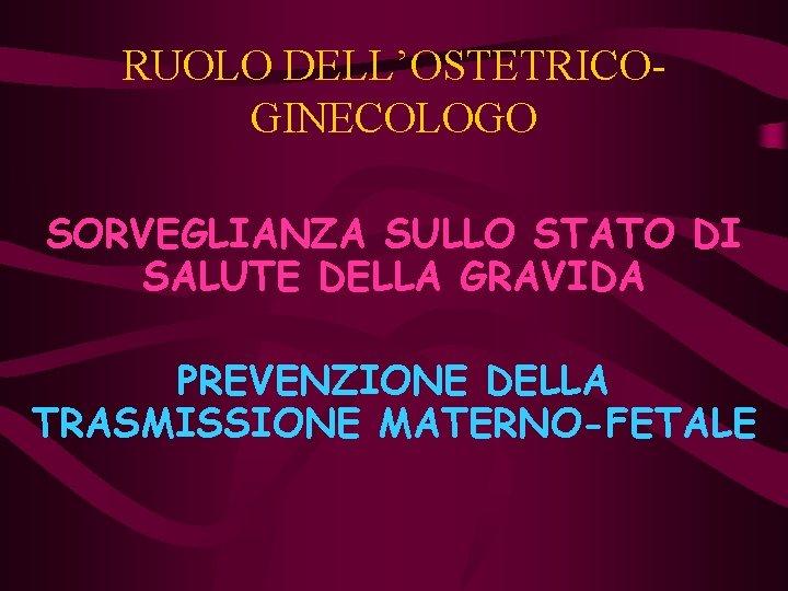 RUOLO DELL'OSTETRICOGINECOLOGO SORVEGLIANZA SULLO STATO DI SALUTE DELLA GRAVIDA PREVENZIONE DELLA TRASMISSIONE MATERNO-FETALE