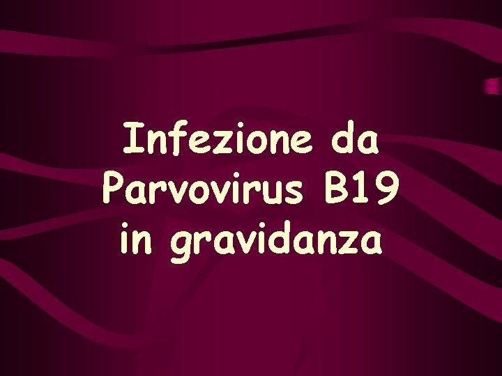 Infezione da Parvovirus B 19 in gravidanza