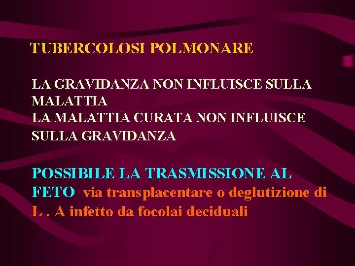TUBERCOLOSI POLMONARE LA GRAVIDANZA NON INFLUISCE SULLA MALATTIA CURATA NON INFLUISCE SULLA GRAVIDANZA POSSIBILE
