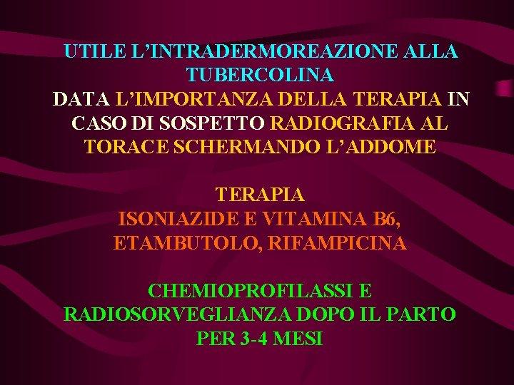 UTILE L'INTRADERMOREAZIONE ALLA TUBERCOLINA DATA L'IMPORTANZA DELLA TERAPIA IN CASO DI SOSPETTO RADIOGRAFIA AL