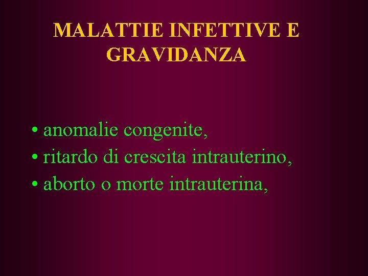 MALATTIE INFETTIVE E GRAVIDANZA • anomalie congenite, • ritardo di crescita intrauterino, • aborto