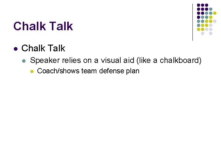 Chalk Talk l Speaker relies on a visual aid (like a chalkboard) l Coach/shows