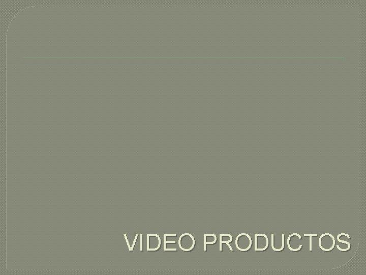 VIDEO PRODUCTOS