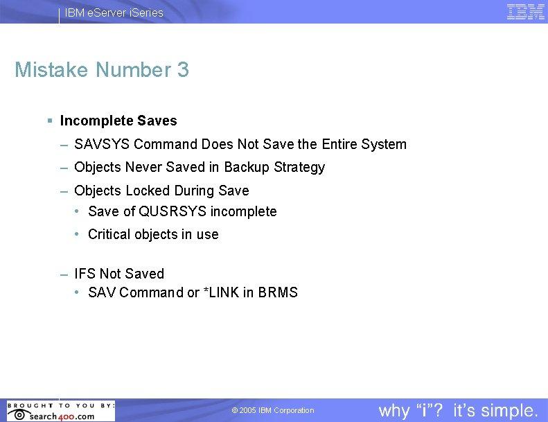 IBM e. Server i. Series Mistake Number 3 § Incomplete Saves – SAVSYS Command