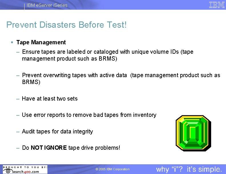 IBM e. Server i. Series Prevent Disasters Before Test! § Tape Management – Ensure