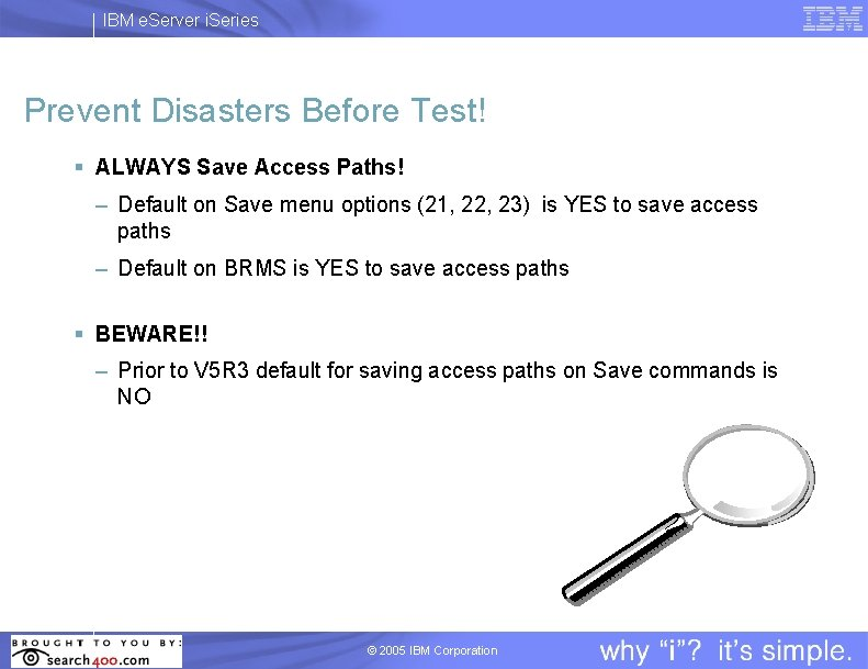 IBM e. Server i. Series Prevent Disasters Before Test! § ALWAYS Save Access Paths!
