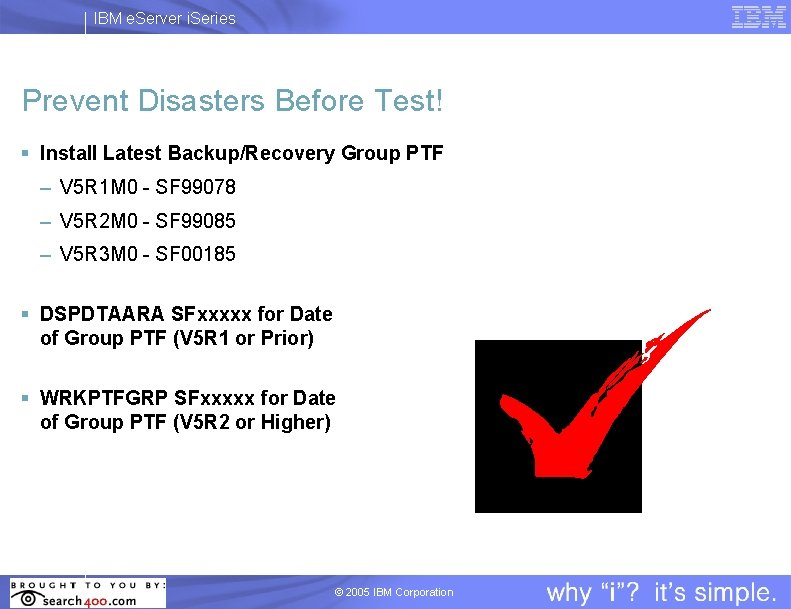 IBM e. Server i. Series Prevent Disasters Before Test! § Install Latest Backup/Recovery Group