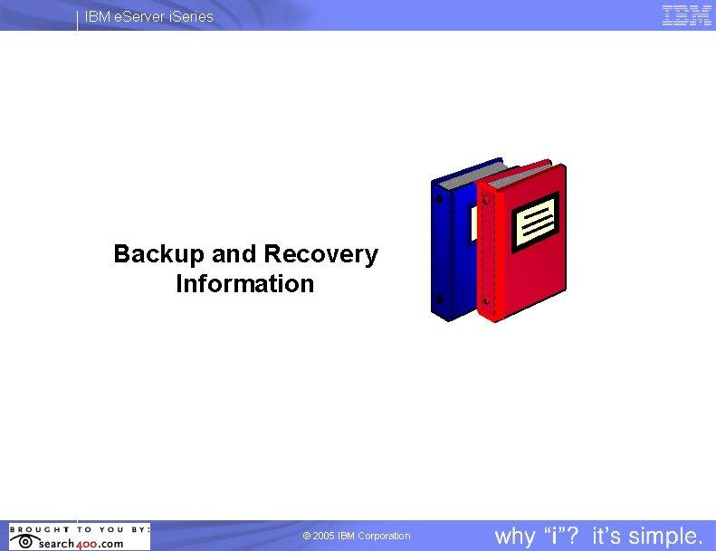 IBM e. Server i. Series Backup and Recovery Information © 2005 IBM Corporation