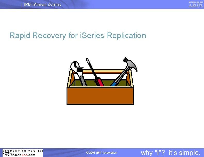 IBM e. Server i. Series Rapid Recovery for i. Series Replication © 2005 IBM