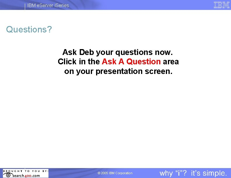 IBM e. Server i. Series Questions? Ask Deb your questions now. Click in the