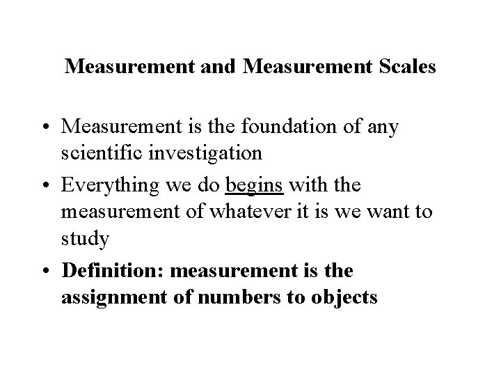 Measurement and Measurement Scales • Measurement is the foundation of any scientific investigation •