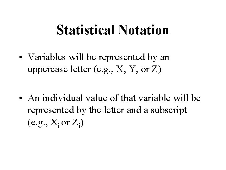 Statistical Notation • Variables will be represented by an uppercase letter (e. g. ,