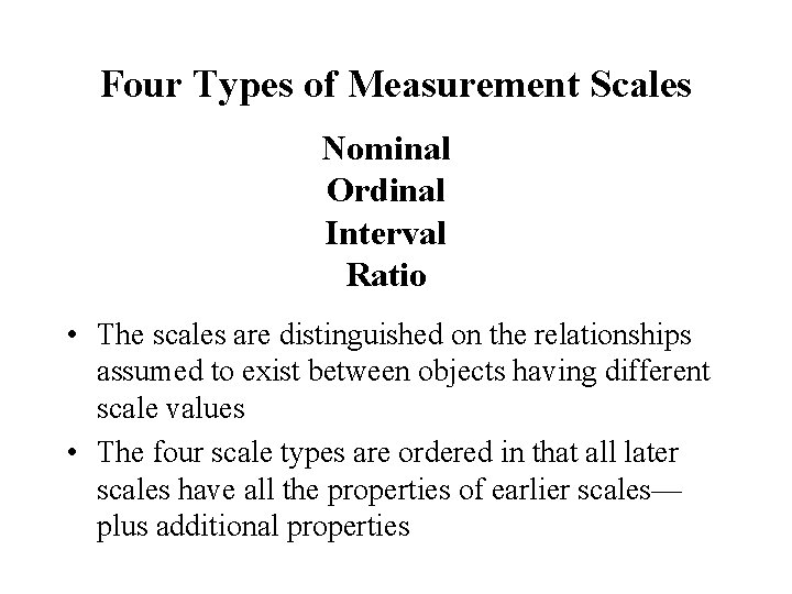 Four Types of Measurement Scales Nominal Ordinal Interval Ratio • The scales are distinguished