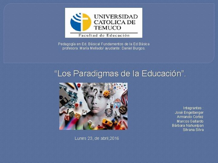 Pedagogía en Ed. Básica/ Fundamentos de la Ed Básica profesora: María Mellado/ ayudante: Daniel