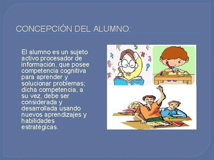 CONCEPCIÓN DEL ALUMNO: El alumno es un sujeto activo procesador de información, que posee