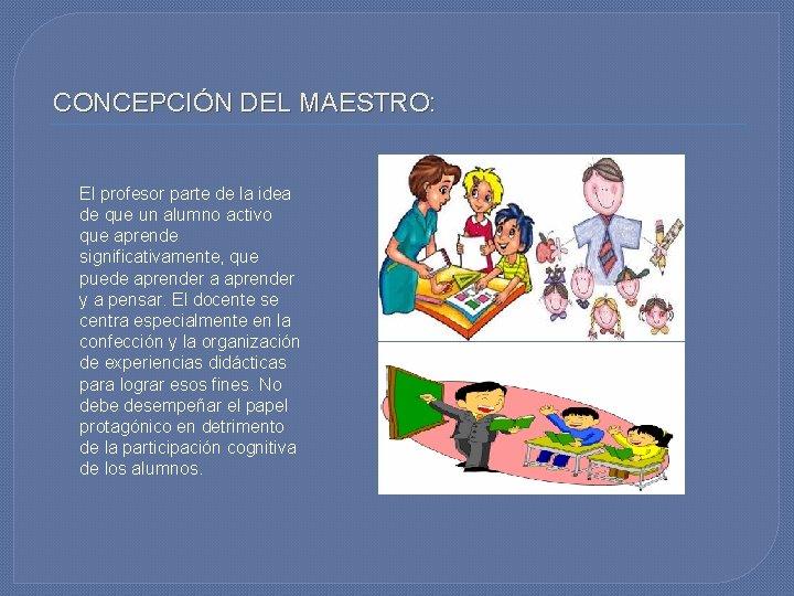 CONCEPCIÓN DEL MAESTRO: El profesor parte de la idea de que un alumno activo