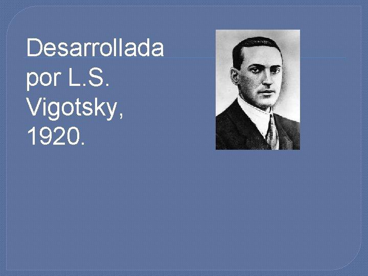 Desarrollada por L. S. Vigotsky, 1920.