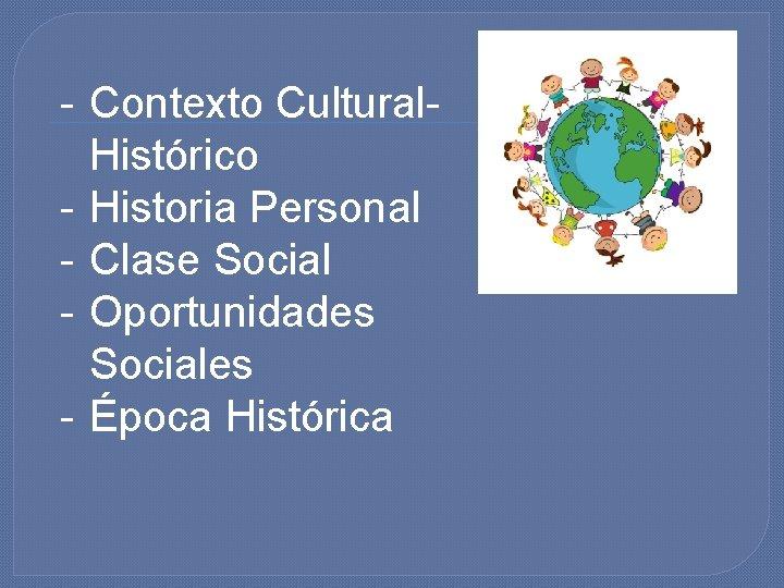 - Contexto Cultural. Histórico - Historia Personal - Clase Social - Oportunidades Sociales -