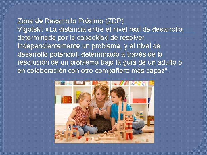 Zona de Desarrollo Próximo (ZDP) Vigotski: «La distancia entre el nivel real de desarrollo,