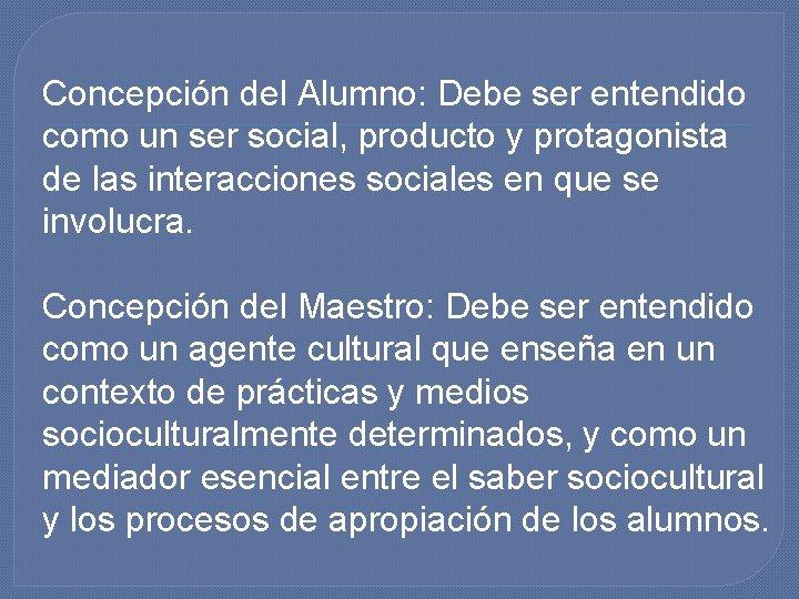 Concepción del Alumno: Debe ser entendido como un ser social, producto y protagonista de