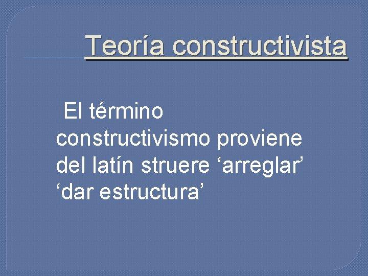 Teoría constructivista El término constructivismo proviene del latín struere 'arreglar' 'dar estructura'
