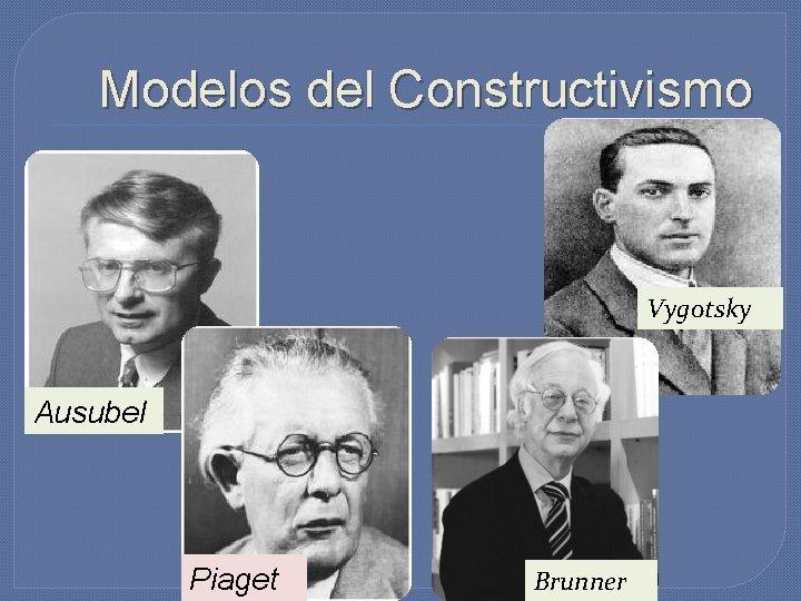 Modelos del Constructivismo Vygotsky Ausubel Piaget Brunner