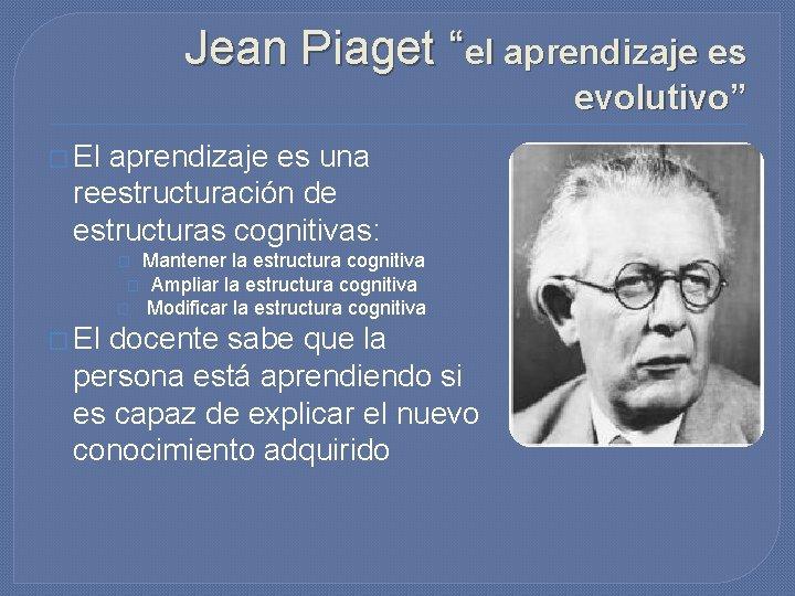 "Jean Piaget ""el aprendizaje es evolutivo"" � El aprendizaje es una reestructuración de estructuras"
