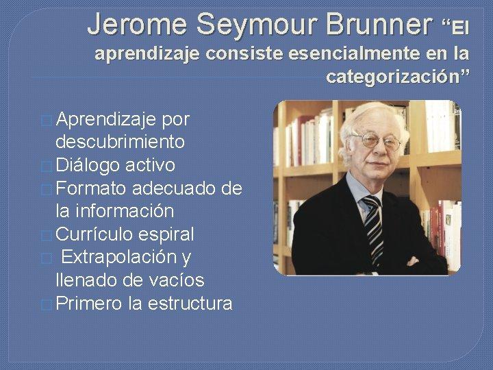 """Jerome Seymour Brunner """"El aprendizaje consiste esencialmente en la categorización"""" � Aprendizaje por descubrimiento"""