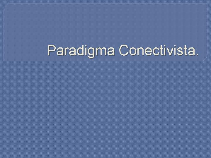 Paradigma Conectivista.