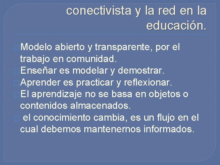 Características del modelo conectivista y la red en la educación. �Modelo abierto y transparente,