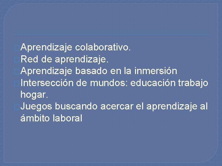 �Aprendizaje colaborativo. �Red de aprendizaje. �Aprendizaje basado en la inmersión �Intersección de mundos: educación