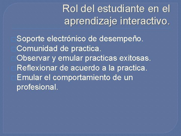 Rol del estudiante en el aprendizaje interactivo. �Soporte electrónico de desempeño. �Comunidad de practica.