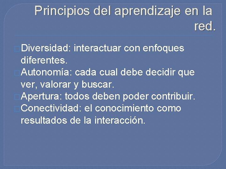 Principios del aprendizaje en la red. �Diversidad: interactuar con enfoques diferentes. �Autonomía: cada cual